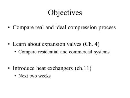 Objectives Compare real and ideal compression process Learn about expansion valves (Ch. 4) Compare residential and commercial systems Introduce heat exchangers.