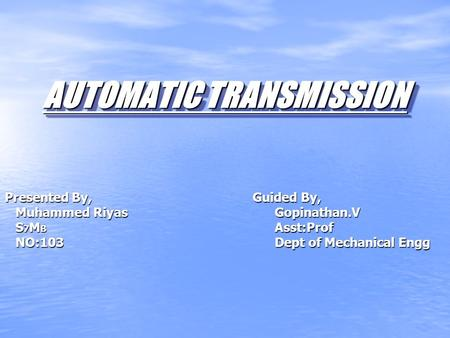 AUTOMATIC TRANSMISSION Presented By, Guided By, Muhammed RiyasGopinathan.V Muhammed RiyasGopinathan.V S 7 M B Asst:Prof S 7 M B Asst:Prof NO:103Dept of.