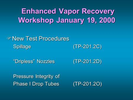 "Enhanced Vapor Recovery Workshop January 19, 2000 Enhanced Vapor Recovery Workshop January 19, 2000 FNew Test Procedures Spillage(TP-201.2C) ""Dripless"""