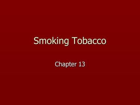 Smoking Tobacco Chapter 13. History of Tobacco ► Tobacco - Nicotiana Tabacum and Nicotiana Rustica ► Smoking practiced among the early Mayas, probably.