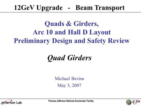 Quad Girders Michael Bevins May 3, 2007 12GeV Upgrade - Beam Transport Quads & Girders, Arc 10 and Hall D Layout Preliminary Design and Safety Review.