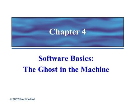  2002 Prentice Hall Chapter 4 Software Basics: The Ghost in the Machine.