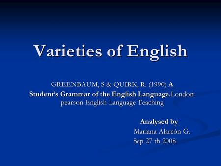 Varieties of English GREENBAUM, S & QUIRK, R. (1990) A Student's Grammar of the English Language.London: pearson English Language Teaching Analysed by.