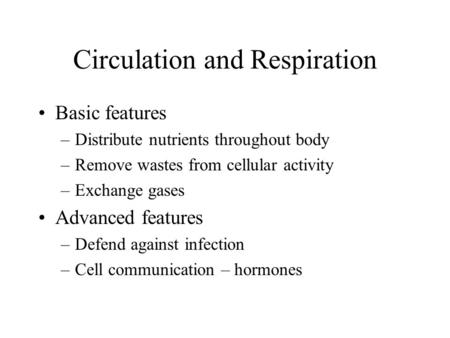 Circulation and Respiration Basic features –Distribute nutrients throughout body –Remove wastes from cellular activity –Exchange gases Advanced features.