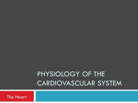 PHYSIOLOGY OF THE CARDIOVASCULAR SYSTEM The Heart.