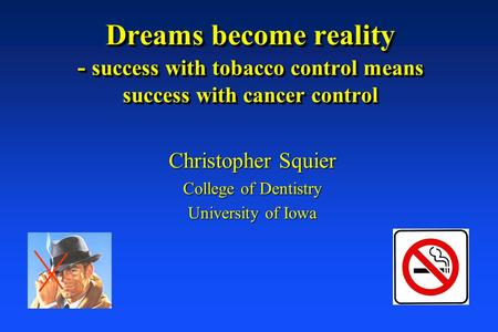 Dreams become reality - success with tobacco control means success with cancer control Christopher Squier College of Dentistry University of Iowa.