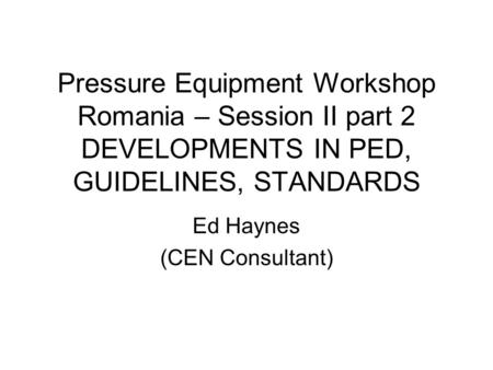 Pressure Equipment Workshop Romania – Session II part 2 DEVELOPMENTS IN PED, GUIDELINES, STANDARDS Ed Haynes (CEN Consultant)