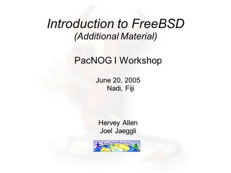 Introduction to FreeBSD (Additional Material) PacNOG I Workshop June 20, 2005 Nadi, Fiji Hervey Allen Joel Jaeggli.