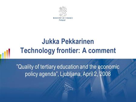 "Jukka Pekkarinen Technology frontier: A comment ""Quality of tertiary education and the economic policy agenda"", Ljubljana, April 2, 2008."