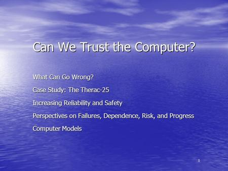 1 Can We Trust the Computer? What Can Go Wrong? Case Study: The Therac-25 Increasing Reliability and Safety Perspectives on Failures, Dependence, Risk,