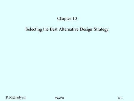 R McFadyen 10-192.2911 Chapter 10 Selecting the Best Alternative Design Strategy.