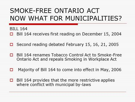 SMOKE-FREE ONTARIO ACT NOW WHAT FOR MUNICIPALITIES? BILL 164  Bill 164 receives first reading on December 15, 2004  Second reading debated February 15,