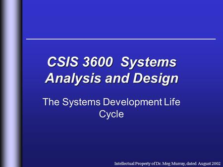 CSIS 3600 Systems Analysis and Design The Systems Development Life Cycle Intellectual Property of Dr. Meg Murray, dated August 2002.