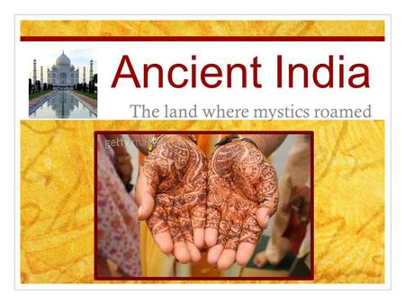 Ancient India The land where mystics roamed. 7.5 WWBAT describe the physical and political geography of India.