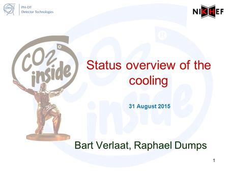 Status overview of the cooling 31 August 2015 Bart Verlaat, Raphael Dumps 1.