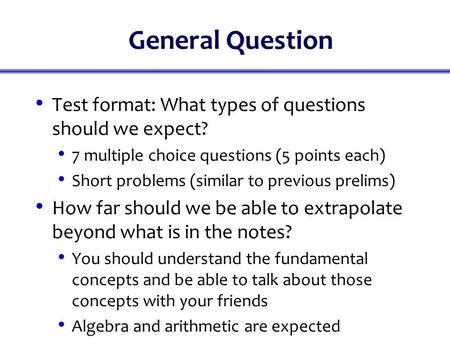 General Question Test format: What types of questions should we expect? 7 multiple choice questions (5 points each) Short problems (similar to previous.