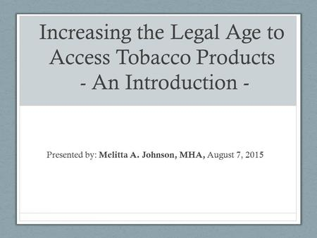 Increasing the Legal Age to Access Tobacco Products - An Introduction - Presented by: Melitta A. Johnson, MHA, August 7, 2015.