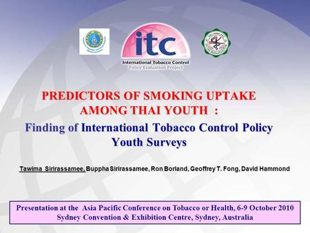 PREDICTORS OF SMOKING UPTAKE AMONG THAI YOUTH : Finding of International Tobacco Control Policy Youth Surveys Tawima Sirirassamee, Buppha Sirirassamee,
