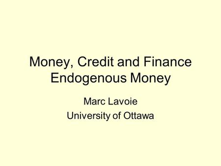 Money, Credit and Finance Endogenous Money Marc Lavoie University of Ottawa.