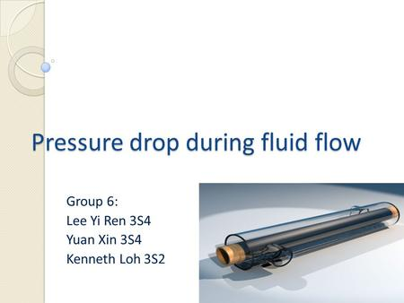 Pressure drop during fluid flow Group 6: Lee Yi Ren 3S4 Yuan Xin 3S4 Kenneth Loh 3S2.