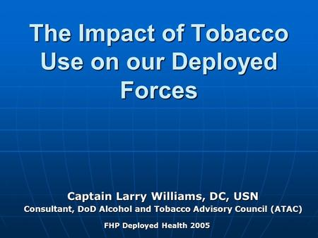 The Impact of Tobacco Use on our Deployed Forces Captain Larry Williams, DC, USN Consultant, DoD Alcohol and Tobacco Advisory Council (ATAC) FHP Deployed.