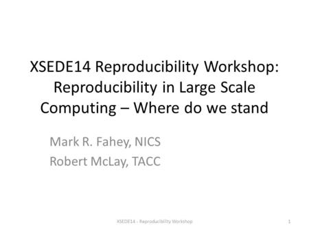 XSEDE14 Reproducibility Workshop: Reproducibility in Large Scale Computing – Where do we stand Mark R. Fahey, NICS Robert McLay, TACC XSEDE14 - Reproducibility.