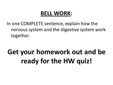 BELL WORK: Get your homework out and be ready for the HW quiz! In one COMPLETE sentence, explain how the nervous system and the digestive system work together.