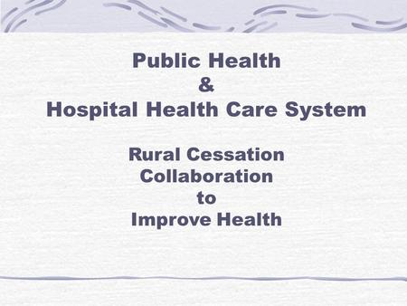Public Health & Hospital Health Care System Rural Cessation Collaboration to Improve Health.