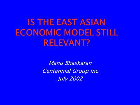 IS THE EAST ASIAN ECONOMIC MODEL STILL RELEVANT? Manu Bhaskaran Centennial Group Inc July 2002.