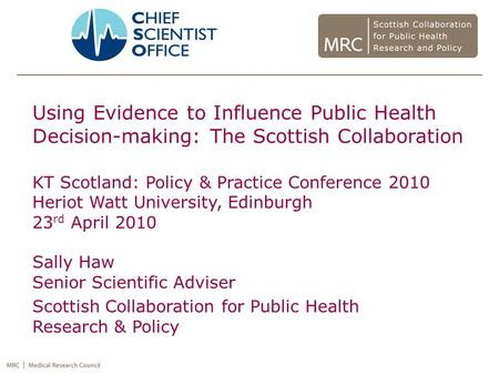 Using Evidence to Influence Public Health Decision-making: The Scottish Collaboration KT Scotland: Policy & Practice Conference 2010 Heriot Watt University,