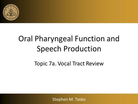 Oral Pharyngeal Function and Speech Production Topic 7a. Vocal Tract Review Stephen M. Tasko.