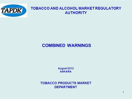 1 TOBACCO AND ALCOHOL MARKET REGULATORY AUTHORITY COMBINED WARNINGS August 2012 ANKARA TOBACCO PRODUCTS MARKET DEPARTMENT.