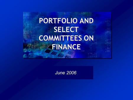 PORTFOLIO AND SELECT COMMITTEES ON FINANCE June 2006.