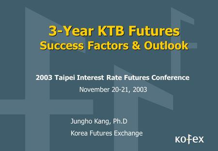 3-Year KTB Futures Success Factors & Outlook 2003 Taipei Interest Rate Futures Conference November 20-21, 2003 Jungho Kang, Ph.D Korea Futures Exchange.