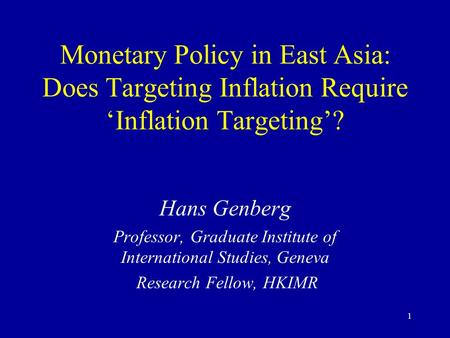 1 Monetary Policy in East Asia: Does Targeting Inflation Require 'Inflation Targeting'? Hans Genberg Professor, Graduate Institute of International Studies,