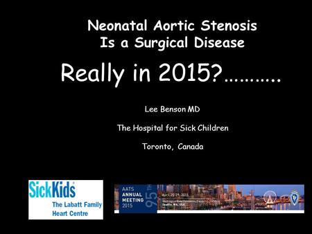 Neonatal Aortic Stenosis Is a Surgical Disease Lee Benson MD The Hospital for Sick Children Toronto, Canada Really in 2015?………..