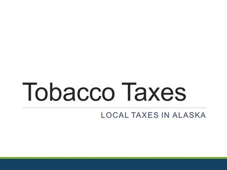 "Tobacco Taxes LOCAL TAXES IN ALASKA. Looking at the Bigger Picture A Public Health Perspective  Tobacco Taxes are an ""Access"" policy  What are some."
