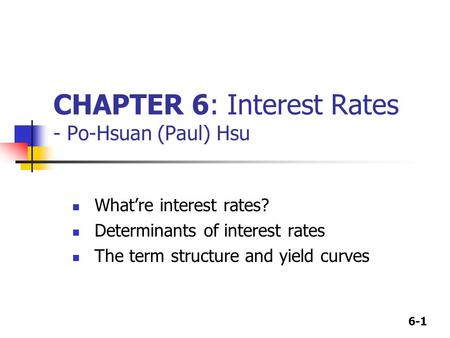 6-1 CHAPTER 6: Interest Rates - Po-Hsuan (Paul) Hsu What're interest rates? Determinants of interest rates The term structure and yield curves.