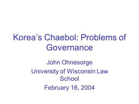 Korea's Chaebol: Problems of Governance John Ohnesorge University of Wisconsin Law School February 16, 2004.