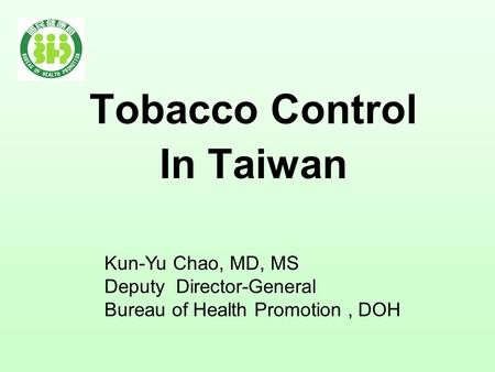 Tobacco Control In Taiwan Kun-Yu Chao, MD, MS Deputy Director-General Bureau of Health Promotion, DOH.