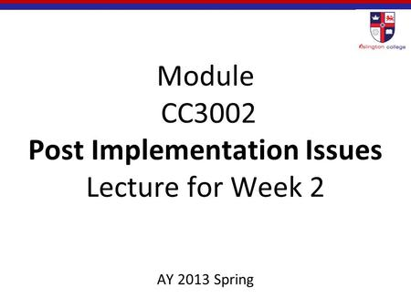 Module CC3002 Post Implementation Issues Lecture for Week 2 AY 2013 Spring.