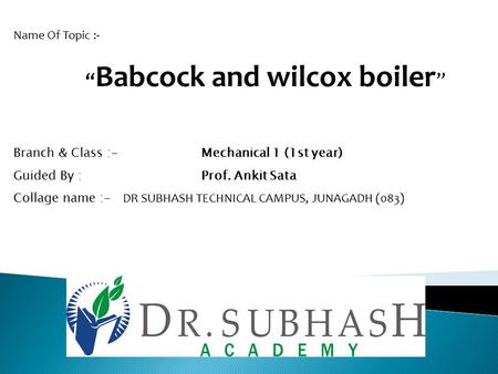 "Name Of Topic :- "" Babcock and wilcox boiler "" Branch & Class :- Mechanical 1 (1st year) Guided By : Prof. Ankit Sata Collage name :- DR SUBHASH TECHNICAL."