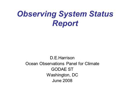 Observing System Status Report D.E.Harrison Ocean Observations Panel for Climate GODAE ST Washington, DC June 2008.