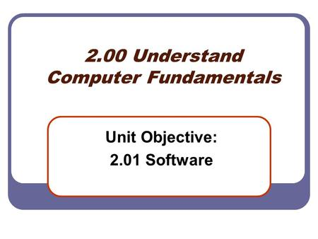 2.00 Understand Computer Fundamentals Unit Objective: 2.01 Software.