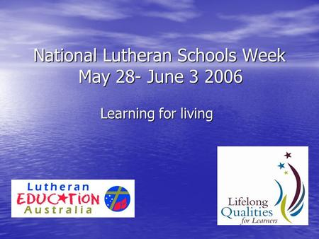 National Lutheran Schools Week May 28- June 3 2006 Learning for living.