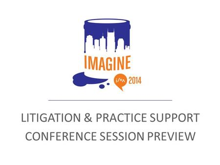 LITIGATION & PRACTICE SUPPORT CONFERENCE SESSION PREVIEW.