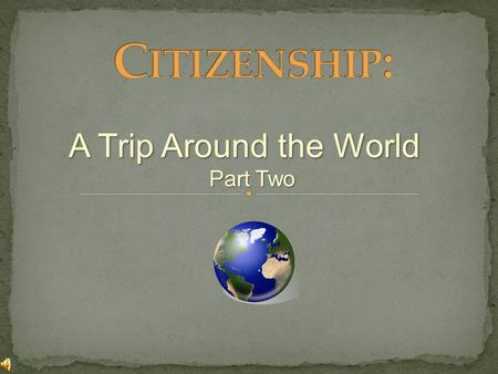 Citizenship: A Trip Around the World Part Two.