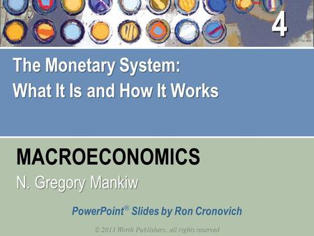 MACROECONOMICS © 2013 Worth Publishers, all rights reserved PowerPoint ® Slides by Ron Cronovich N. Gregory Mankiw The Monetary System: What It Is and.