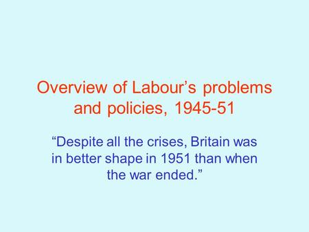 "Overview of Labour's problems and policies, 1945-51 ""Despite all the crises, Britain was in better shape in 1951 than when the war ended."""