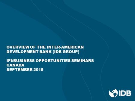 OVERVIEW OF THE INTER-AMERICAN DEVELOPMENT BANK (IDB GROUP) IFI/BUSINESS OPPORTUNITIES SEMINARS CANADA SEPTEMBER 2015.